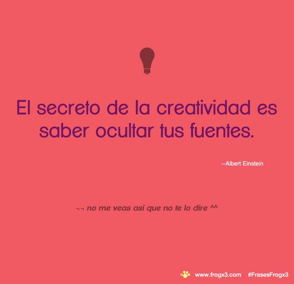 El secreto de la creatividad es saber ocultar tus fuentes. #FrasesFrogx3