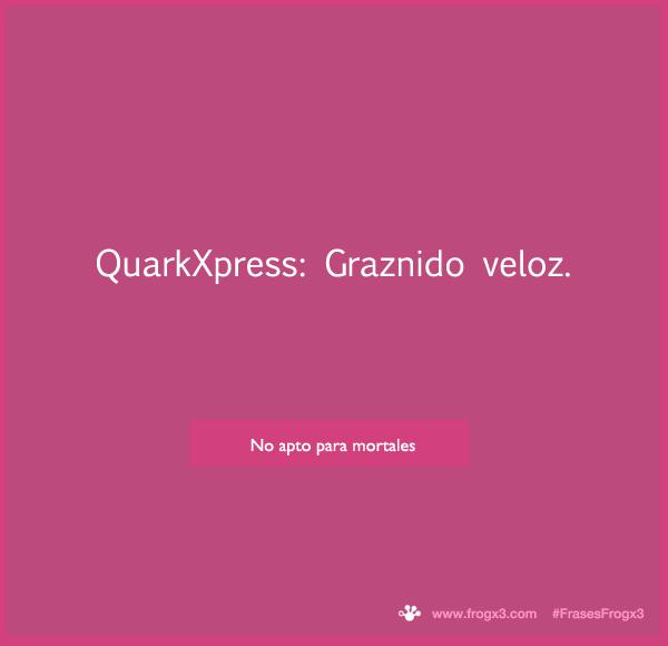 QuarkXpress: Graznido veloz. #FrasesFrogx3