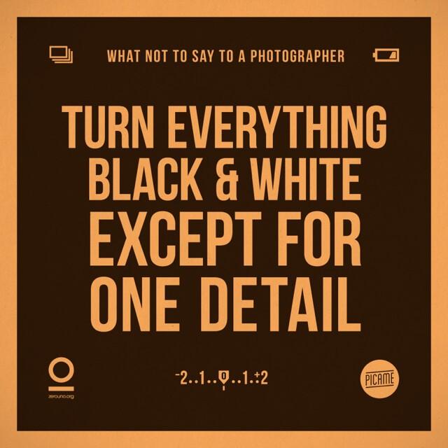 Pasa todo a blanco y negro excepto por una cosa.